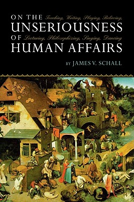 On the Unseriousness of Human  Affairs: Teaching, Writing, Playing, Believing, Lecturing, Philosophizing, Dancing, Singing, James V. Schall