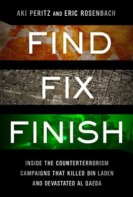 Find, Fix, Finish: Inside the Counterterrorism Campaigns that Killed bin Laden and Devastated Al Qaeda, Aki Peritz, Eric Rosenbach