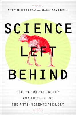 Image for Science Left Behind: Feel-Good Fallacies and the Rise of the Anti-Scientific Left