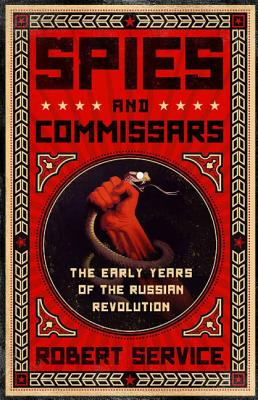 Spies and Commissars: The Early Years of the Russian Revolution, Service, Robert