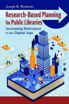 Research-Based Planning for Public Libraries: Increasing Relevance in the Digital Age, Matthews, Joseph R.