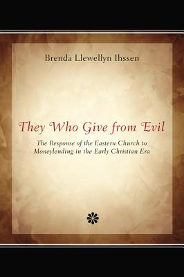 They Who Give from Evil: The Response of the Eastern Church to Moneylending in the Early Christian Era, Brenda Llewellyn Ihssen