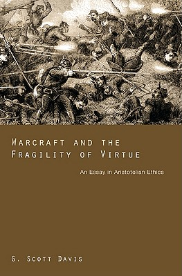 Warcraft and the Fragility of Virtue: An Essay in Aristotelian Ethics, G. Scott Davis