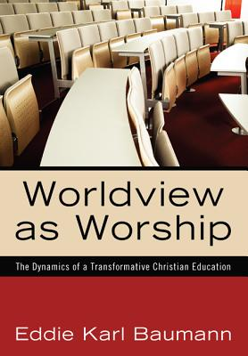 Worldview as Worship: The Dynamics of a Transformative Christian Education, Eddie Karl Baumann