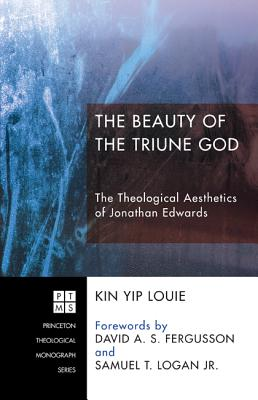 The Beauty of the Triune God: The Theological Aesthetics of Jonathan Edwards (Princeton Theological Monograph), Kin Yip Louie