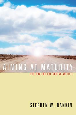 Aiming at Maturity: The Goal of the Christian Life, Stephen W. Rankin