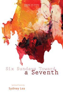 Six Sundays Toward a Seventh: Spiritual Poems by Sydney Lea (Poiema Poetry), Sydney Lea