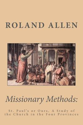 Missionary Methods: St. Paul's or Ours, A Study of the Church in the Four Provinces, Roland Allen