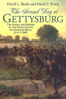 SECOND DAY AT GETTYSBURG, THE: The Attack and Defense of the Union Center on Cemetery Ridge, July 2, 1863, David Shultz, David Wieck