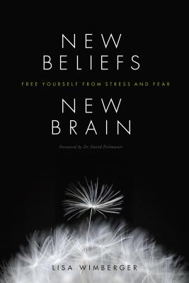 New Beliefs, New Brain: Free Yourself from Stress and Fear, Wimberger, Lisa