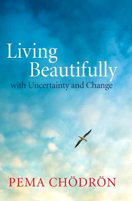 Living Beautifully: with Uncertainty and Change, Pema Chodron