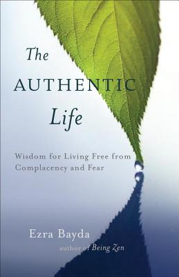 Image for The Authentic Life: Zen Wisdom for Living Free from Complacency and Fear