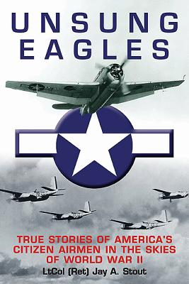 Unsung Eagles: True Stories of America?s Citizen Airmen in the Skies of World War II, Jay A. Stout