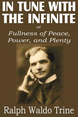 In Tune with the Infinite or  Fullness of Peace, Power, and Plenty, Trine, Ralph Waldo