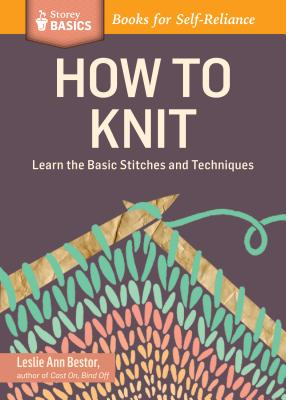 HOW TO KNIT: LEARN THE BASIC STITCHES AND TECHNIQUES (STOREY BASICS), BESTOR, LESLIE ANN