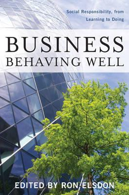 Image for Business Behaving Well: Social Responsibility, from Learning to Doing