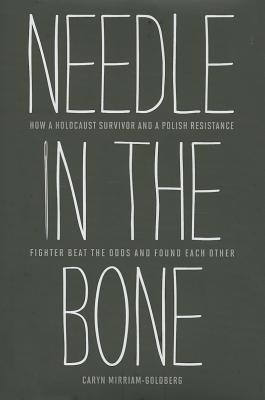 Needle in the Bone: How a Holocaust Survivor and a Polish Resistance Fighter Beat the Odds and Found Each Other, Mirriam-Goldberg, Caryn