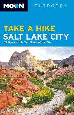 Image for Moon Take a Hike Salt Lake City: 75 Hikes within Two Hours of the City (Moon Outdoors)
