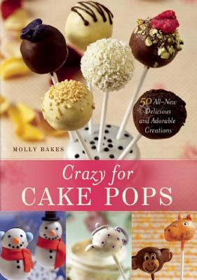 Crazy for Cake Pops: 50 All-New Delicious and Ado, Molly Bakes