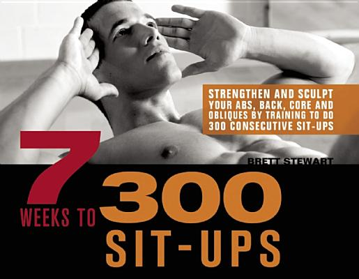 7 WEEKS TO 300 SIT-UPS : STRENGTHEN AND, BRETT STEWART