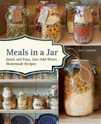 Meals in a Jar: Quick and Easy, Just-Add-Water, Homemade Recipes, Julie Languille