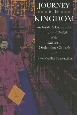 Journey to the Kingdom: An Insider's Look at the Liturgy and Beliefs of the Eastern Orthodox Church, Papavassiliou, Vassilios