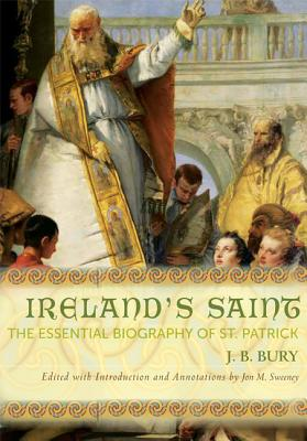 Ireland's Saint: The Essential Biography of St. Patrick, Bury, J. B.