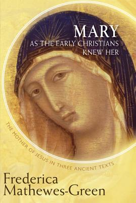 Mary As the Early Christians Knew Her: The Mother of Jesus in Three Ancient Texts, Mathewes-Green, Frederica