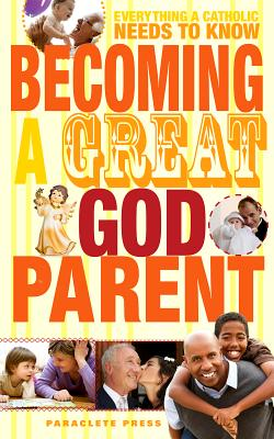 Becoming a Great Godparent: Everything a Catholic Needs to Know, Paraclete Press