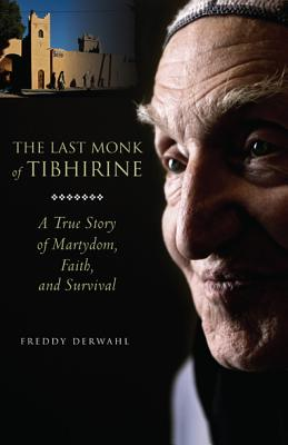The Last Monk of Tibhirine: A True Story of Martyrdom, Faith, and Survival, Freddy Derwahl