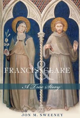 Francis and Clare: A True Story, Jon M. Sweeney