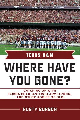 Texas A & M: Where Have You Gone? Catching Up with Bubba Bean, Antonio Armstrong, and Other Aggies of Old, Burson, Rusty