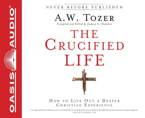 The Crucified Life: How To Live Out A Deeper Christian Experience, Tozer, A.W.