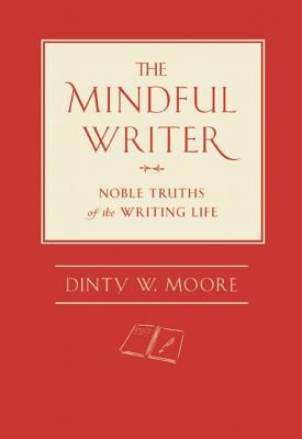 The Mindful Writer: Noble Truths of the Writing Life, Dinty W Moore