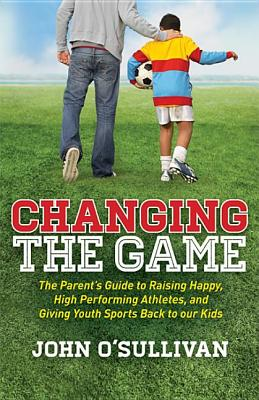 Image for Changing the Game: The Parent?s Guide to Raising Happy, High Performing Athletes, and Giving Youth Sports Back to our Kids