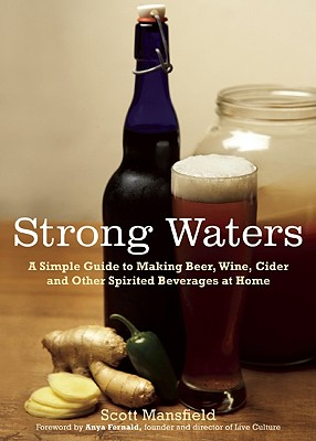 Image for Strong Waters: A Simple Guide to Making Beer, Wine, Cider and Other Spirited Beverages at Home