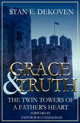 Grace and Truth The Twin Towers of the Father's Heart, DeKoven Ph.D, Stan E