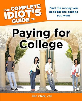Complete Idiot's Guide To Paying For College, The, Clark, Ken