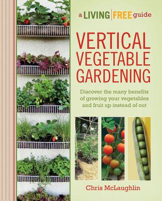 Vertical Vegetable Gardening: A Living Free Guide (Living Free Guides), McLaughlin, Chris