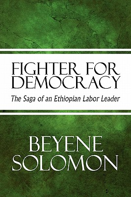 Fighter for Democracy: The Saga of an Ethiopian Labor Leader, Solomon, Beyene