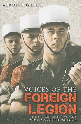 VOICES OF THE FOREIGN LEGION : THE HISTO, ADRIAN D. GILBERT