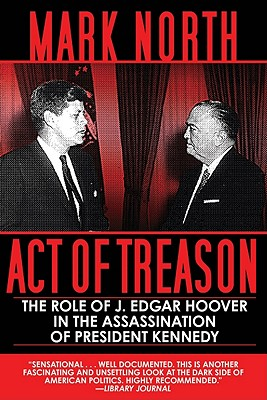 Act of Treason: The Role of J. Edgar Hoover in the Assassination of President Kennedy, Mark North