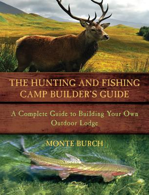 Image for The Hunting and Fishing Camp Builder's Guide: A Complete Guide to Building Your Own Outdoor Lodge