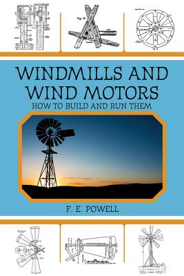 Windmills and Wind Motors: How to Build and Run Them, F. E. Powell