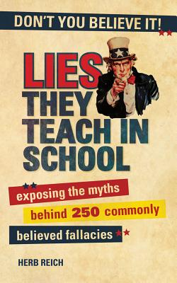 Image for Lies They Teach in School: Exposing the Myths Behind 250 Commonly Believed Fallacies