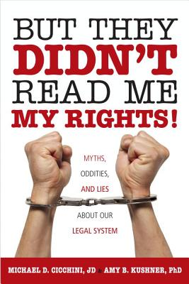 But They Didn't Read Me My Rights!: Myths, Oddities, and Lies About Our Legal System, Michael D.Cicchini, JD; Amy B. Kushner, Ph,D.