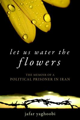 Image for LET US WATER THE FLOWERS : THE MEMOIR OF A POLITICAL PRISONER IN IRAN