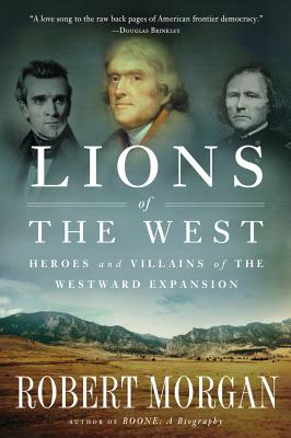 LIONS OF THE WEST: HEROES AND VILLAINS OF THE WESTWARD EXPANSION, MORGAN, ROBERT