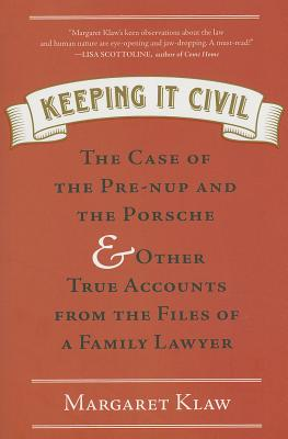 Keeping It Civil: The Case of the Pre-nup and the Porsche & Other True Accounts from the Files of a Family Lawyer..., Klaw, Margaret
