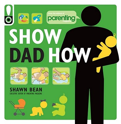 Image for Show Dad How (Parenting Magazine): The Brand-New Dad's Guide to Baby's First Year
